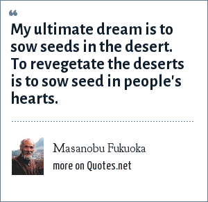Masanobu Fukuoka: My ultimate dream is to sow seeds in the desert. To revegetate the deserts is to sow seed in people's hearts.