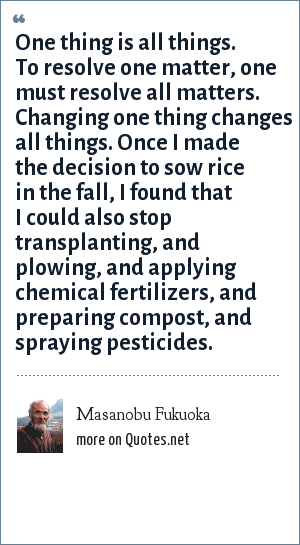 Masanobu Fukuoka: One thing is all things. To resolve one matter, one must resolve all matters. Changing one thing changes all things. Once I made the decision to sow rice in the fall, I found that I could also stop transplanting, and plowing, and applying chemical fertilizers, and preparing compost, and spraying pesticides.