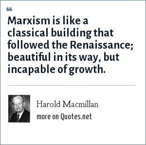 Harold Macmillan: Marxism is like a classical building that followed the Renaissance; beautiful in its way, but incapable of growth.