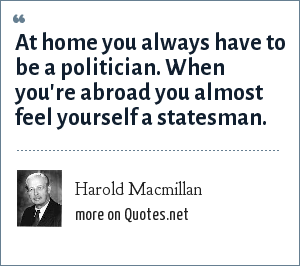 Harold Macmillan: At home you always have to be a politician. When you're abroad you almost feel yourself a statesman.