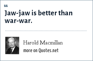 Harold Macmillan: Jaw-jaw is better than war-war.