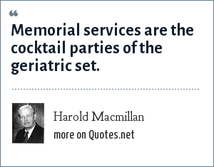 Harold Macmillan: Memorial services are the cocktail parties of the geriatric set.