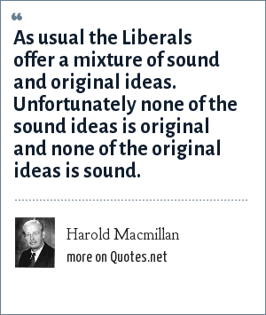 Harold Macmillan: As usual the Liberals offer a mixture of sound and original ideas. Unfortunately none of the sound ideas is original and none of the original ideas is sound.
