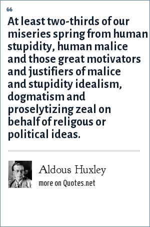 Aldous Huxley: At least two-thirds of our miseries spring from human stupidity, human malice and those great motivators and justifiers of malice and stupidity idealism, dogmatism and proselytizing zeal on behalf of religous or political ideas.