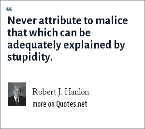 Robert J. Hanlon: Never attribute to malice that which can be adequately explained by stupidity.