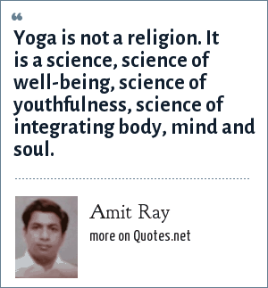 Amit Ray: Yoga is not a religion. It is a science, science of well-being, science of youthfulness, science of integrating body, mind and soul.