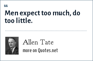 Allen Tate: Men expect too much, do too little.