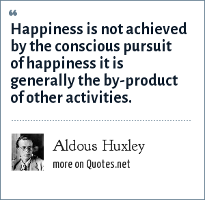 Aldous Huxley: Happiness is not achieved by the conscious pursuit of happiness it is generally the by-product of other activities.