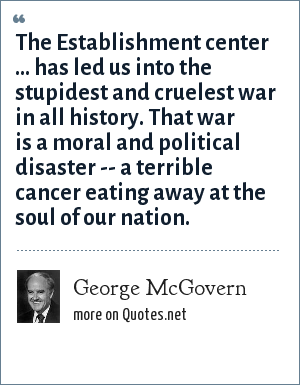 George McGovern: The Establishment center ... has led us into the stupidest and cruelest war in all history. That war is a moral and political disaster -- a terrible cancer eating away at the soul of our nation.