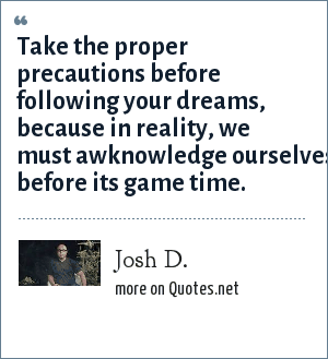 Josh D.: Take the proper precautions before following your dreams,  because in reality, we must awknowledge ourselves before its game time.