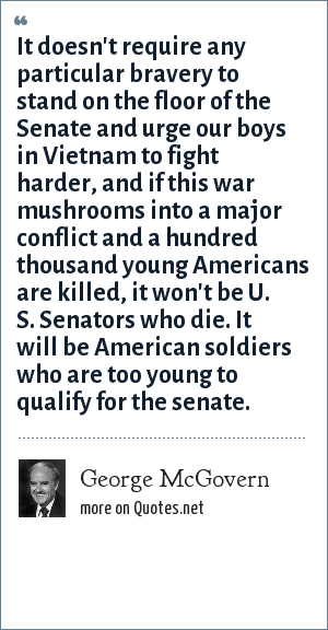 George McGovern: It doesn't require any particular bravery to stand on the floor of the Senate and urge our boys in Vietnam to fight harder, and if this war mushrooms into a major conflict and a hundred thousand young Americans are killed, it won't be U. S. Senators who die. It will be American soldiers who are too young to qualify for the senate.