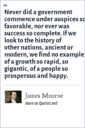 James Monroe: Never did a government commence under auspices so favorable, nor ever was success so complete. If we look to the history of other nations, ancient or modern, we find no example of a growth so rapid, so gigantic, of a people so prosperous and happy.