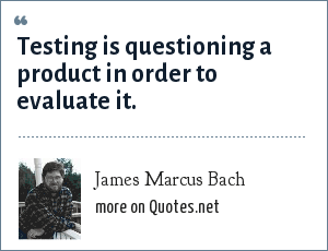 James Marcus Bach: Testing is questioning a product in order to evaluate it.