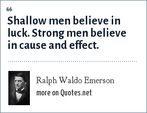 Ralph Waldo Emerson: Shallow men believe in luck. Strong men believe in cause and effect.