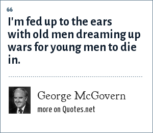 George McGovern: I'm fed up to the ears with old men dreaming up wars for young men to die in.