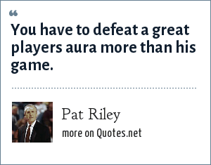 Pat Riley: You have to defeat a great players aura more than his game.