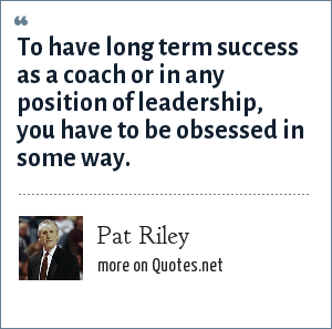 Pat Riley: To have long term success as a coach or in any position of leadership, you have to be obsessed in some way.