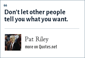 Pat Riley: Don't let other people tell you what you want.