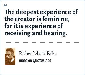 Rainer Maria Rilke: The deepest experience of the creator is feminine, for it is experience of receiving and bearing.