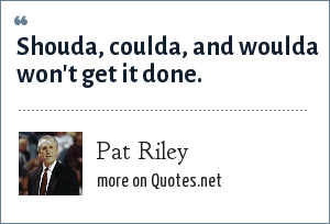 Pat Riley: Shouda, coulda, and woulda won't get it done.