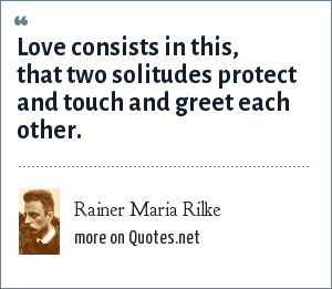 Rainer Maria Rilke: Love consists in this, that two solitudes protect and touch and greet each other.