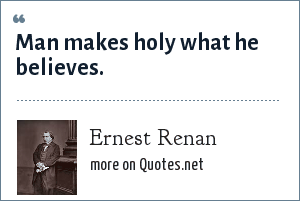 Ernest Renan: Man makes holy what he believes.