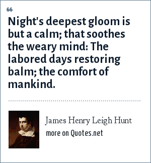 James Henry Leigh Hunt: Night's deepest gloom is but a calm; that soothes the weary mind: The labored days restoring balm; the comfort of mankind.