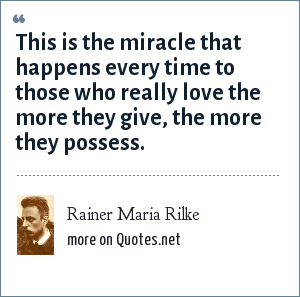 Rainer Maria Rilke: This is the miracle that happens every time to those who really love the more they give, the more they possess.