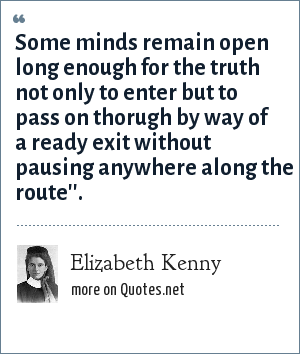 Elizabeth Kenny: Some minds remain open long enough for the truth not only to enter but to pass on thorugh by way of a ready exit without pausing anywhere along the route''.