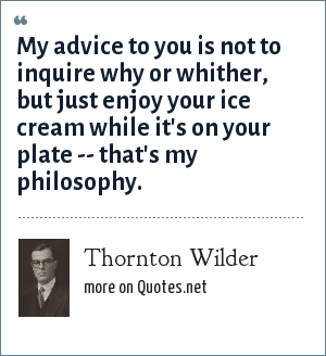 Thornton Wilder: My advice to you is not to inquire why or whither, but just enjoy your ice cream while it's on your plate -- that's my philosophy.