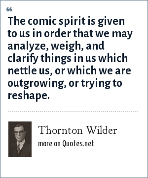 Thornton Wilder The Comic Spirit Is Given To Us In Order That We
