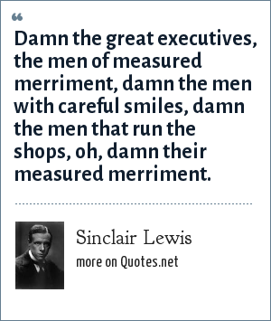Sinclair Lewis: Damn the great executives, the men of measured merriment, damn the men with careful smiles, damn the men that run the shops, oh, damn their measured merriment.