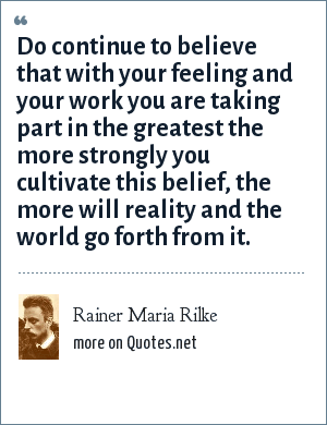 Rainer Maria Rilke: Do continue to believe that with your feeling and your work you are taking part in the greatest the more strongly you cultivate this belief, the more will reality and the world go forth from it.
