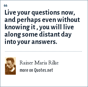 Rainer Maria Rilke: Live your questions now, and perhaps even without knowing it , you will live along some distant day into your answers.