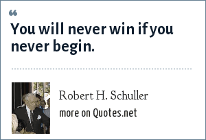 Robert H. Schuller: You will never win if you never begin.