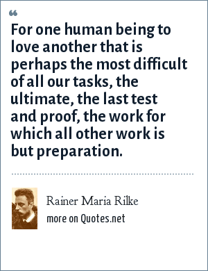 Rainer Maria Rilke: For one human being to love another that is perhaps the most difficult of all our tasks, the ultimate, the last test and proof, the work for which all other work is but preparation.