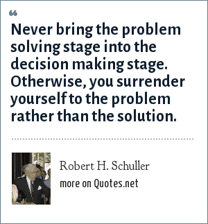 Robert H. Schuller: Never bring the problem solving stage into the decision making stage. Otherwise, you surrender yourself to the problem rather than the solution.