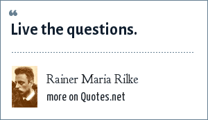 Rainer Maria Rilke: Live the questions.