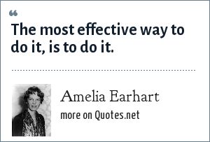 Amelia Earhart: The most effective way to do it, is to do it.