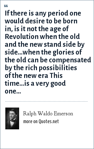 Ralph Waldo Emerson: If there is any period one would desire to be born in, is it not the age of Revolution when the old and the new stand side by side...when the glories of the old can be compensated by the rich possibilities of the new era This time...is a very good one...