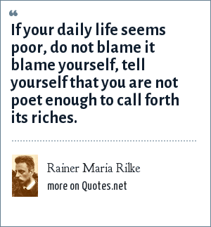 Rainer Maria Rilke: If your daily life seems poor, do not blame it blame yourself, tell yourself that you are not poet enough to call forth its riches.