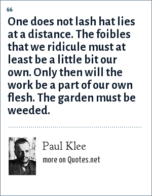 Paul Klee: One does not lash hat lies at a distance. The foibles that we ridicule must at least be a little bit our own. Only then will the work be a part of our own flesh. The garden must be weeded.