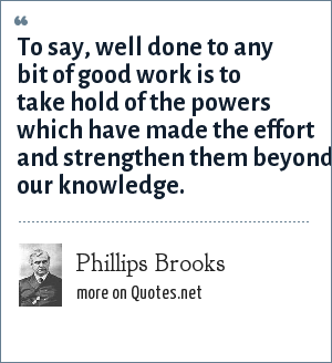 Phillips Brooks: To say, well done to any bit of good work is to take hold of the powers which have made the effort and strengthen them beyond our knowledge.