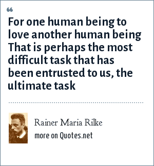 Rainer Maria Rilke: For one human being to love another human being That is perhaps the most difficult task that has been entrusted to us, the ultimate task