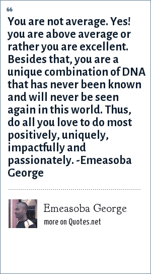 Emeasoba George: You are not average. Yes! you are above average or rather you are excellent. Besides that, you are a unique combination of DNA that has never been known and will never be seen again in this world. Thus, do all you love to do most positively, uniquely, impactfully and passionately. -Emeasoba George