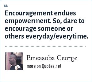 Emeasoba George: Encouragement endues  empowerment. So, dare to  encourage someone or others everyday/everytime.