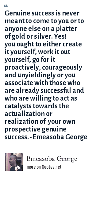 Emeasoba George: Genuine success is never meant to come to you or to anyone else on a platter of gold or silver. Yes! you ought to either create it yourself, work it out yourself, go for it proactively, courageously and unyieldingly or you associate with those who are already successful and who are willing to act as catalysts towards the actualization or realization of  your own prospective genuine success. -Emeasoba George