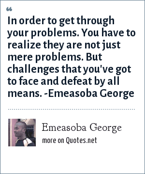 Emeasoba George: In order to get through your problems. You have to realize they are not just mere problems. Rather, challenges that you've got to challenge and defeat by all means.