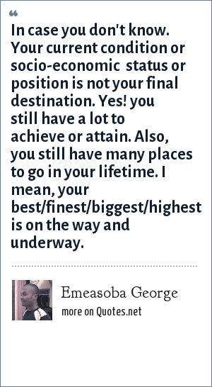 Emeasoba George: In case you don't know. Your current condition or socio-economic  status or position is not your final destination. Yes! you still have a lot to achieve or attain. Also, you still have many places to go in your lifetime. I mean, your best/finest/biggest/highest is on the way and underway.