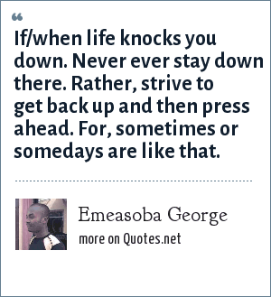Emeasoba George: If/when life knocks you down. Never ever stay down there. Rather, strive to get back up and then press ahead. For, sometimes or somedays are like that.